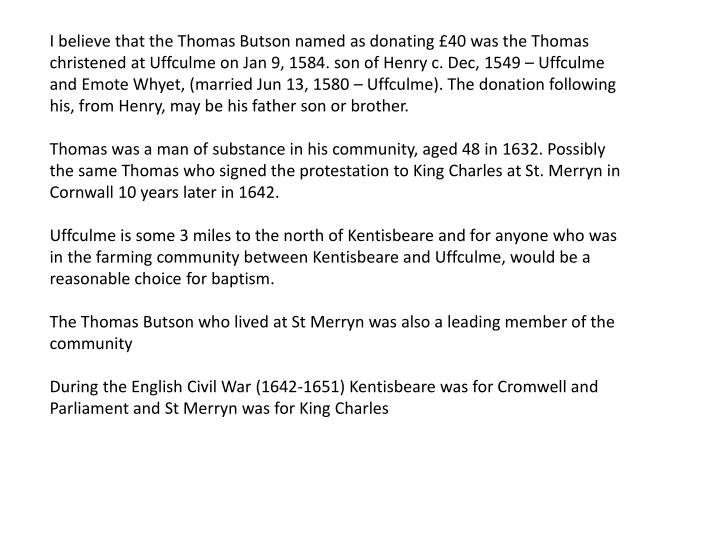 I believe that the Thomas Butson named as donating £40 was the Thomas christened at Uffculme on Jan 9, 1584. son of Henry c. Dec, 1549 – Uffculme and Emote Whyet, (married Jun 13, 1580 – Uffculme). The donation following his, from Henry, may be his father son or brother.