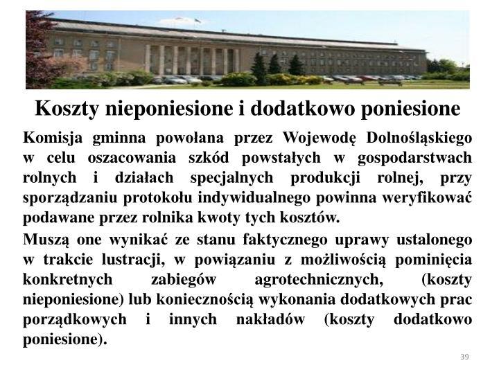 Komisja gminna powoana przez Wojewod Dolnolskiego    w celu oszacowania szkd powstaych w gospodarstwach rolnych i dziaach specjalnych produkcji rolnej, przy sporzdzaniu protokou indywidualnego powinna weryfikowa podawane przez rolnika kwoty tych kosztw.