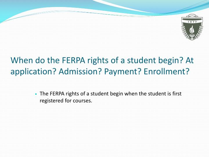 When do the FERPA rights of a student begin? At application? Admission? Payment? Enrollment?