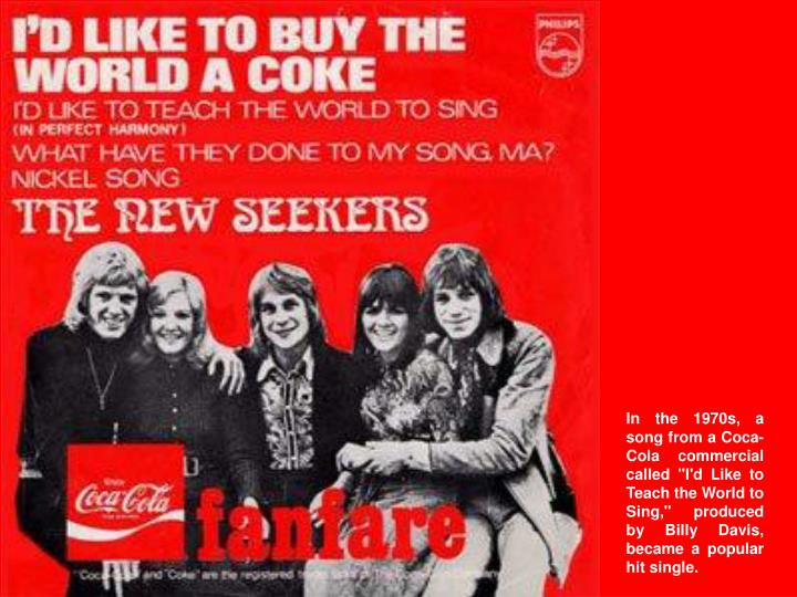 "In the 1970s, a song from a Coca-Cola commercial called ""I'd Like to Teach the World to Sing,"" produced by Billy Davis, became a popular hit single."