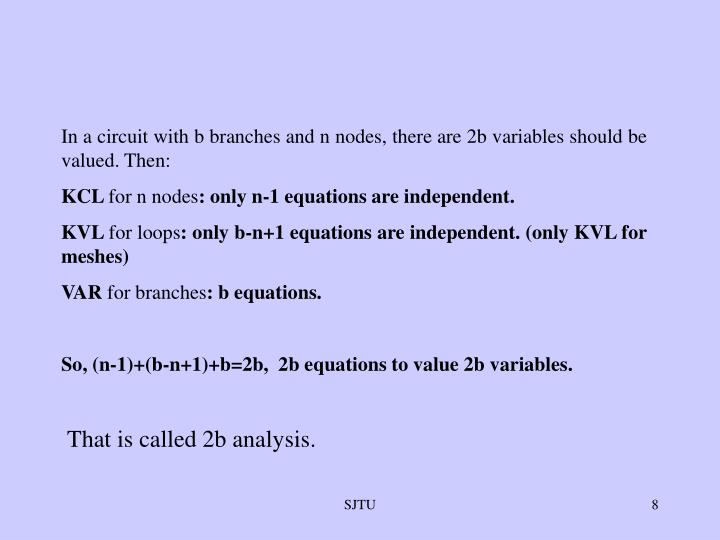 In a circuit with b branches and n nodes, there are 2b variables should be valued. Then: