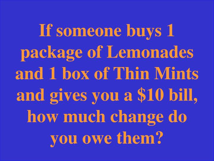 If someone buys 1 package of Lemonades and 1 box of Thin Mints and gives you a $10 bill, how much change do you owe them?