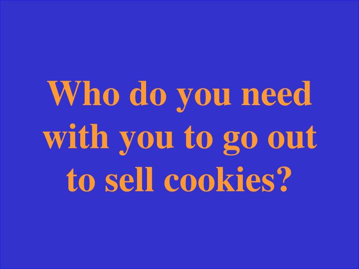 Who do you need with you to go out to sell cookies?