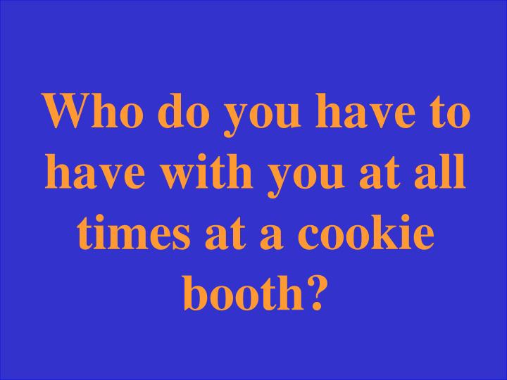 Who do you have to have with you at all times at a cookie booth?