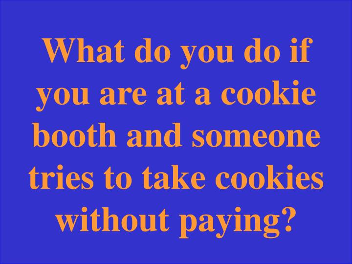 What do you do if you are at a cookie booth and someone tries to take cookies without paying?