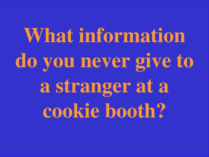 What information do you never give to a stranger at a cookie booth?