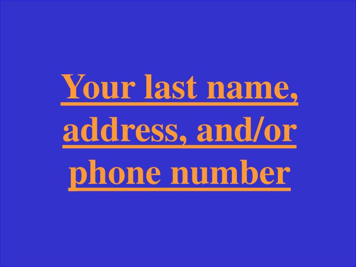 Your last name, address, and/or phone number