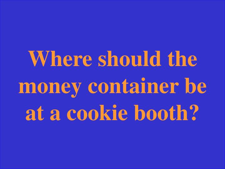 Where should the money container be at a cookie booth?