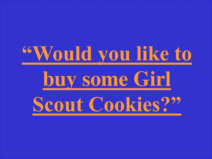 """Would you like to buy some Girl Scout Cookies?"""