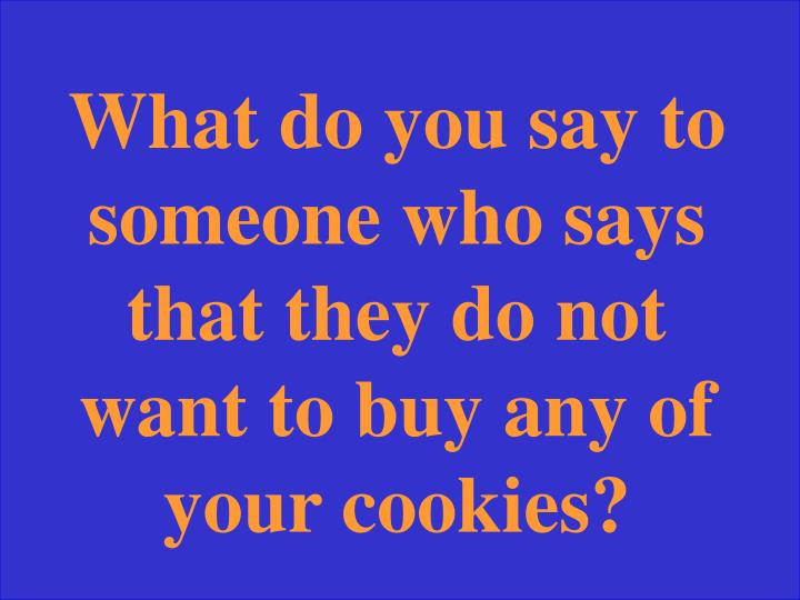 What do you say to someone who says that they do not want to buy any of your cookies?