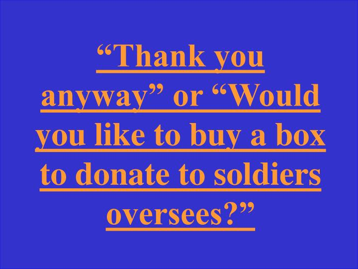"""Thank you anyway"" or ""Would you like to buy a box to donate to soldiers oversees?"""