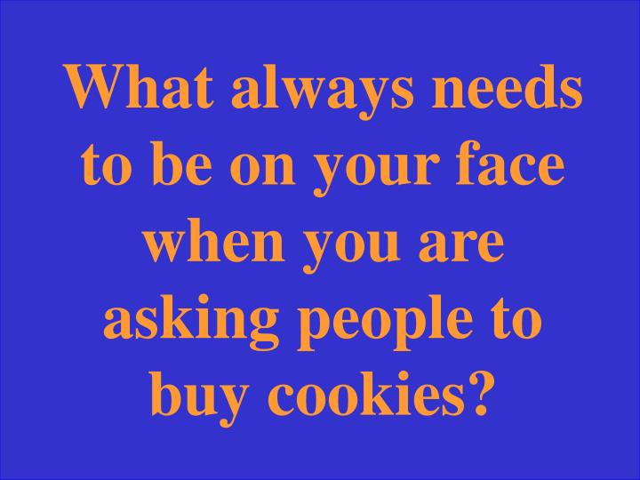 What always needs to be on your face when you are asking people to buy cookies?