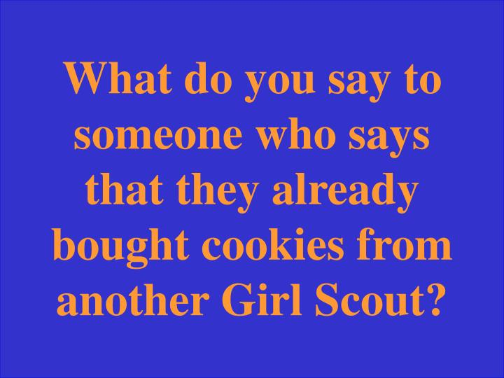 What do you say to someone who says that they already bought cookies from another Girl Scout?
