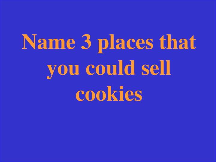 Name 3 places that you could sell cookies
