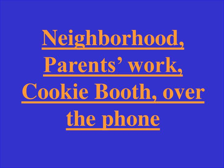 Neighborhood, Parents' work, Cookie Booth, over the phone