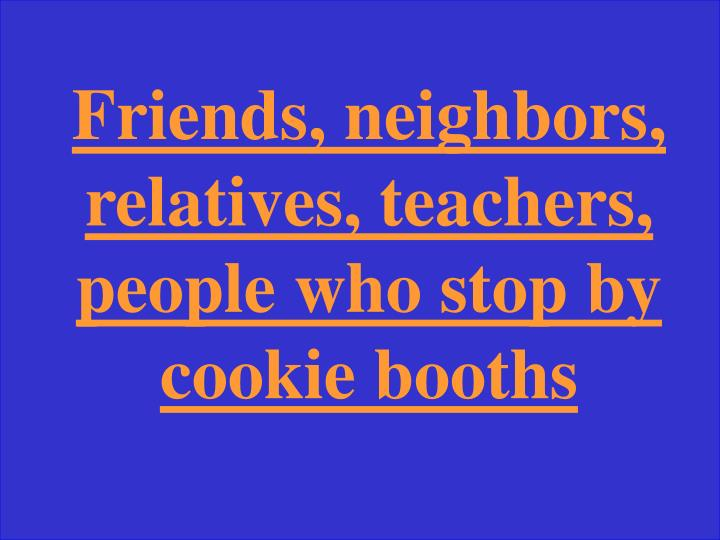 Friends, neighbors, relatives, teachers, people who stop by cookie booths