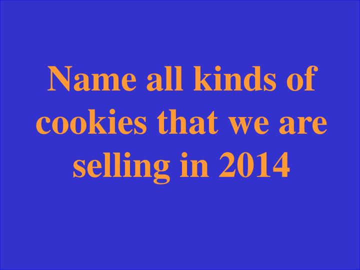 Name all kinds of cookies that we are selling in 2014