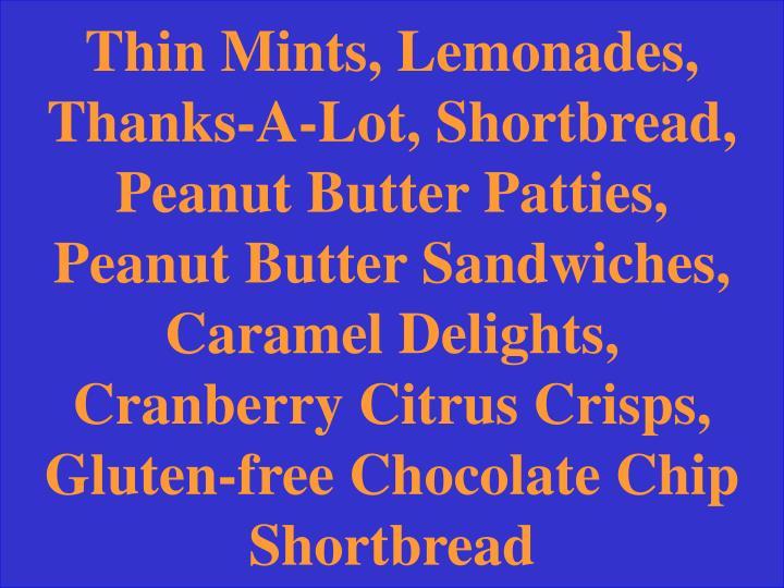 Thin Mints, Lemonades, Thanks-A-Lot, Shortbread, Peanut Butter Patties, Peanut Butter Sandwiches, Caramel Delights, Cranberry Citrus Crisps, Gluten-free Chocolate Chip Shortbread