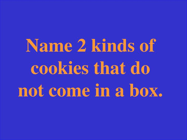 Name 2 kinds of cookies that do not come in a box.