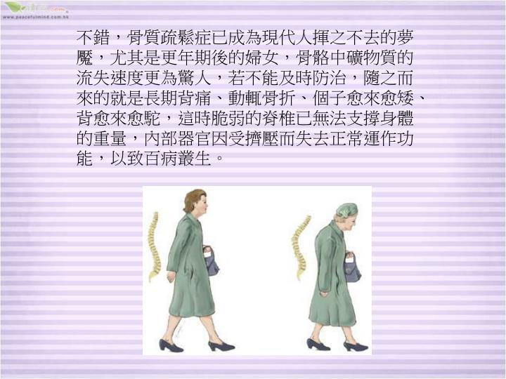 不錯,骨質疏鬆症已成為現代人揮之不去的夢魘,尤其是更年期後的婦女,骨骼中礦物質的流失速度更為驚人,若不能及時防治,隨之而來的就是長期背痛、動輒骨折、個子愈來愈矮、背愈來愈駝,這時脆弱的脊椎已無法支撐身體的重量,內部器官因受擠壓而失去正常運作功能,以致百病叢生。