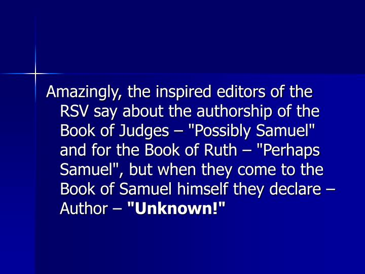 "Amazingly, the inspired editors of the RSV say about the authorship of the Book of Judges – ""Possibly Samuel"" and for the Book of Ruth – ""Perhaps Samuel"", but when they come to the Book of Samuel himself they declare – Author –"