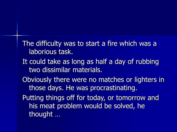 The difficulty was to start a fire which was a laborious task.