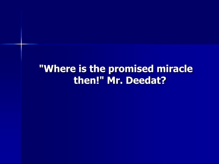 """Where is the promised miracle then!"" Mr. Deedat?"