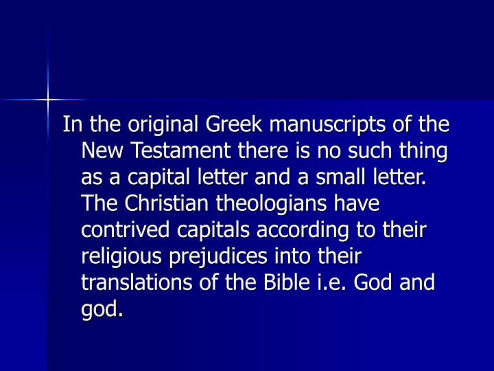 In the original Greek manuscripts of the New Testament there is no such thing as a capital letter and a small letter. The Christian theologians have contrived capitals according to their religious prejudices into their translations of the Bible i.e. God and god.