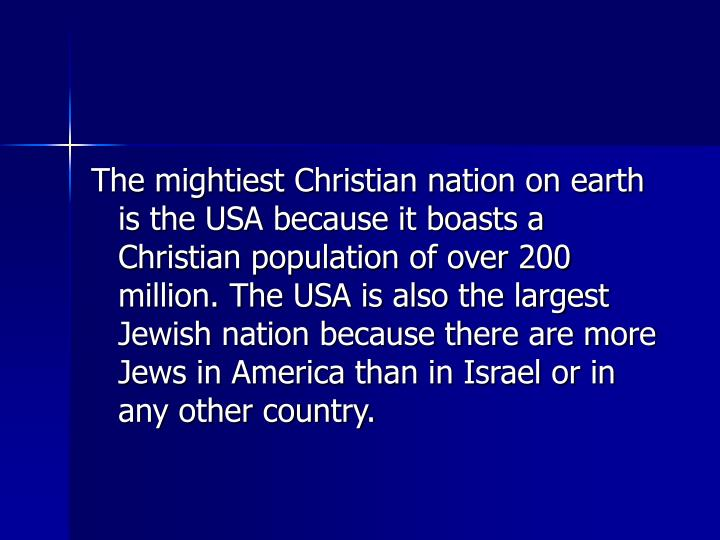 The mightiest Christian nation on earth is the USA because it boasts a Christian population of over 200 million. The USA is also the largest Jewish nation because there are more Jews in America than in Israel or in any other country.