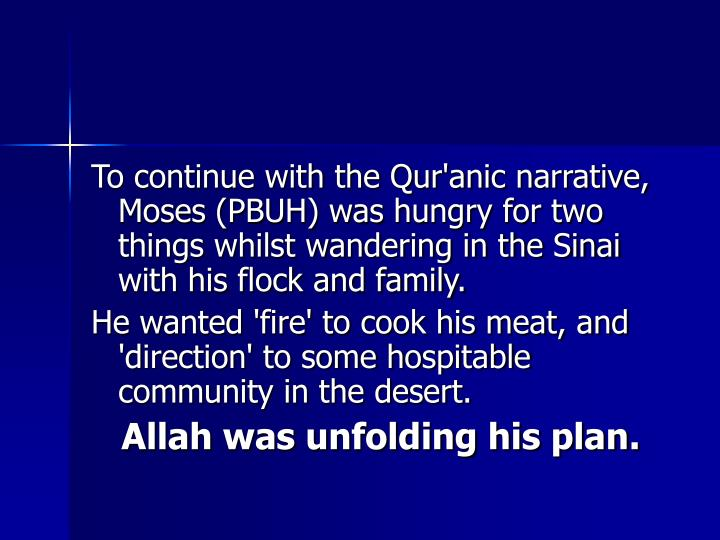 To continue with the Qur'anic narrative, Moses (PBUH) was hungry for two things whilst wandering in the Sinai with his flock and family.