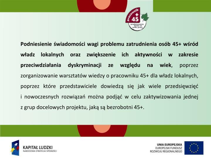 Podniesienie świadomości wagi problemu zatrudnienia osób 45+ wśród władz lokalnych oraz zwiększenie ich aktywności w zakresie przeciwdziałania dyskryminacji ze względu na wiek
