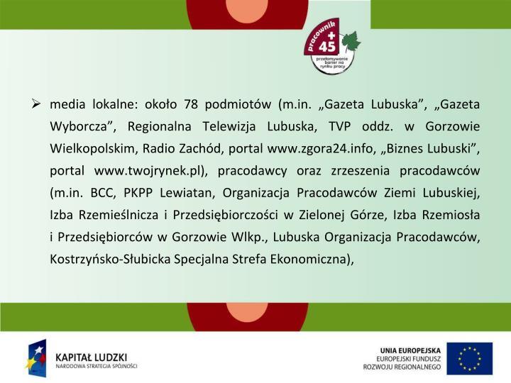 """media lokalne: około 78 podmiotów (m.in. """"Gazeta Lubuska"""", """"Gazeta Wyborcza"""", Regionalna Telewizja Lubuska, TVP oddz. w Gorzowie Wielkopolskim, Radio Zachód, portal www.zgora24.info, """"Biznes Lubuski"""", portal www.twojrynek.pl), pracodawcy oraz zrzeszenia pracodawców (m.in. BCC, PKPP Lewiatan, Organizacja Pracodawców Ziemi Lubuskiej, Izba Rzemieślnicza i Przedsiębiorczości w Zielonej Górze, Izba Rzemiosła"""