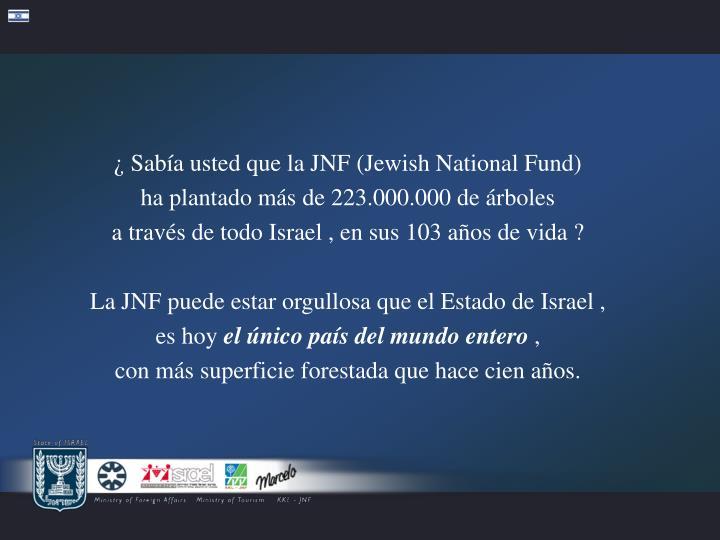 ¿ Sabía usted que la JNF (Jewish National Fund)          ha plantado más de 223.000.000 de árboles                     a través de todo Israel , en sus 103 años de vida ?