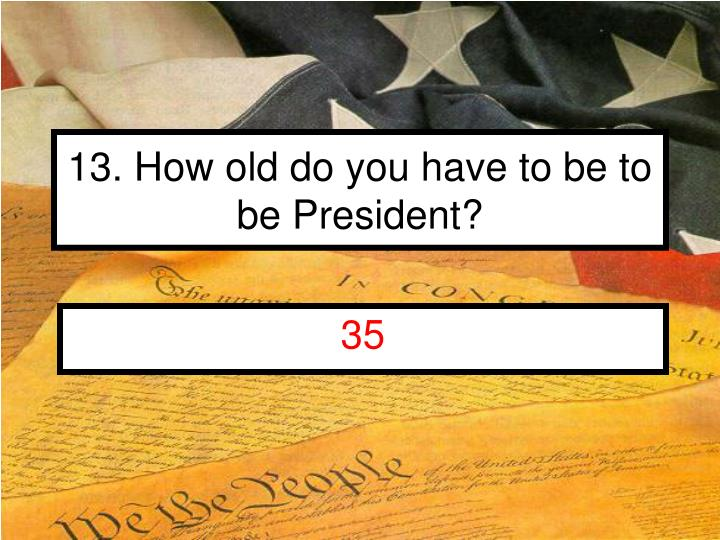 13. How old do you have to be to be President?