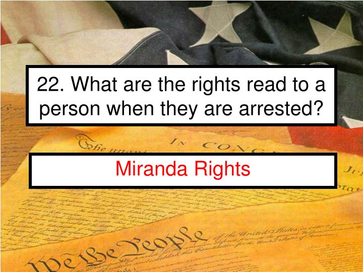 22. What are the rights read to a person when they are arrested?