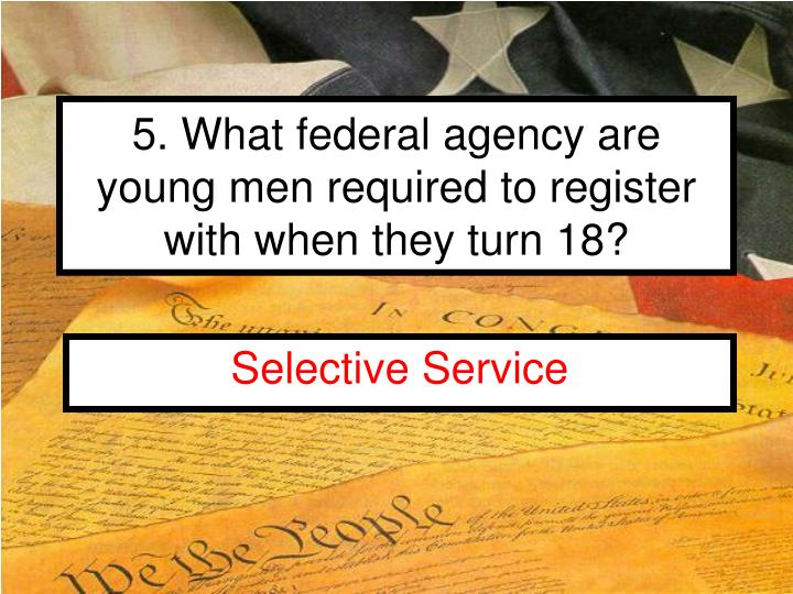 5. What federal agency are young men required to register with when they turn 18?