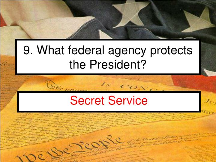 9. What federal agency protects the President?