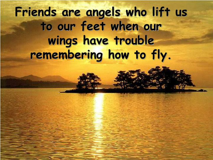Friends are angels who lift us to our feet when our