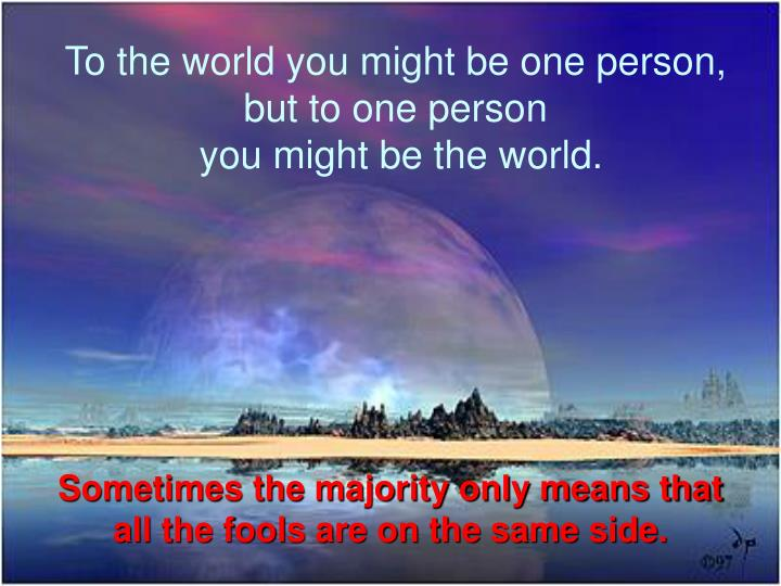 To the world you might be one person,
