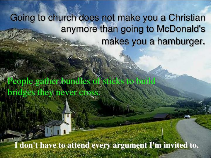 Going to church does not make you a Christian anymore than going to McDonald's