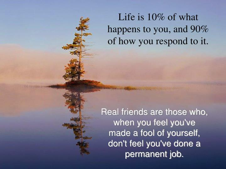 Life is 10% of what happens to you, and 90% of how you respond to it.