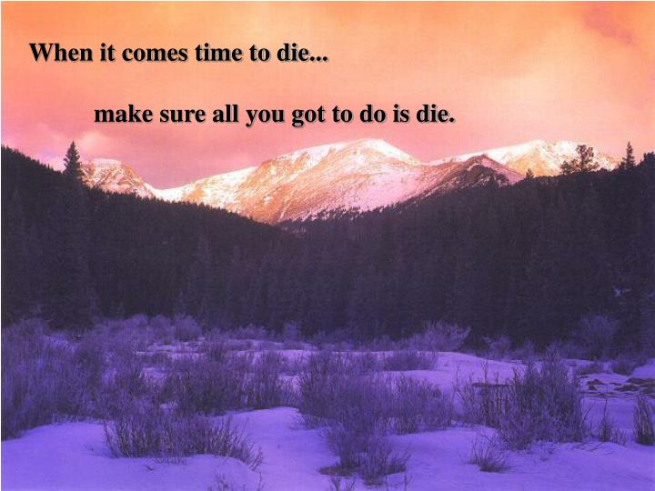 When it comes time to die...