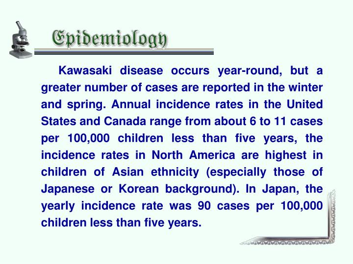 Kawasaki disease occurs year-round, but a greater number of cases are reported in the winter and spring. Annual incidence rates in the United States and Canada range from about 6 to 11 cases per 100,000 children less than five years, the incidence rates in North America are highest in children of Asian ethnicity (especially those of Japanese or Korean background). In Japan, the yearly incidence rate was 90 cases per 100,000 children less than five years.