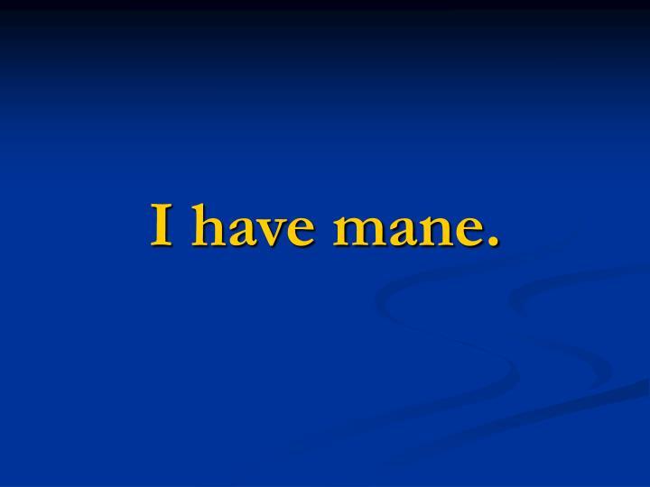 I have mane.