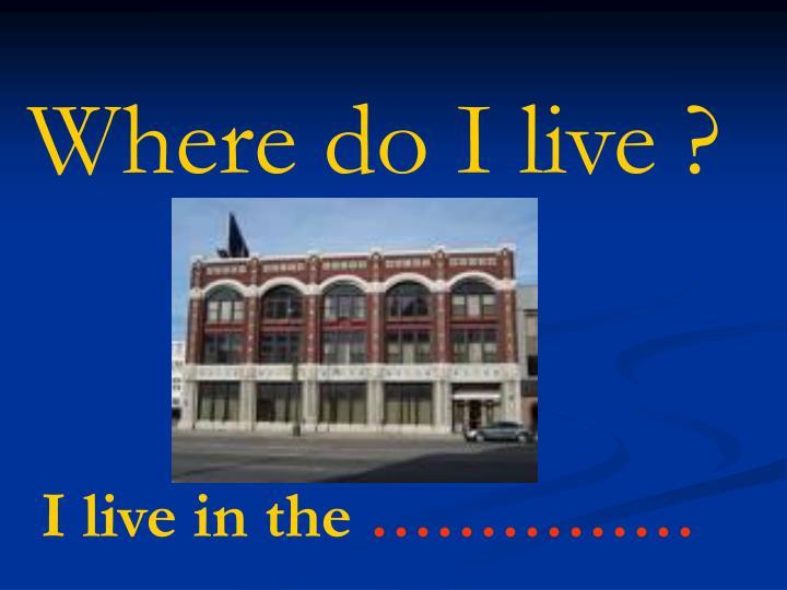 Where do I live ?