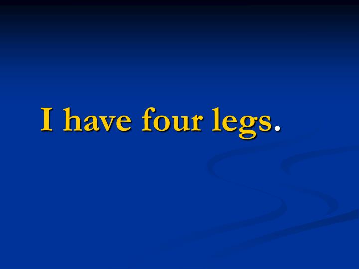 I have four legs