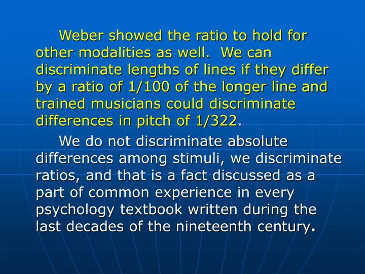 Weber showed the ratio to hold for other modalities as well.  We can discriminate lengths of lines if they differ by a ratio of 1/100 of the longer line and trained musicians could discriminate differences in pitch of 1/322