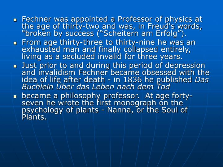 "Fechner was appointed a Professor of physics at the age of thirty-two and was, in Freud's words, ""broken by success (""Scheitern am Erfolg"")."