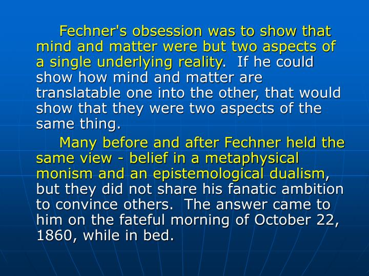 Fechner's obsession was to show that mind and matter were but two aspects of a single underlying reality