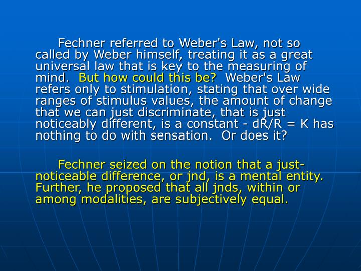 Fechner referred to Weber's Law, not so called by Weber himself, treating it as a great universal law that is key to the measuring of mind.